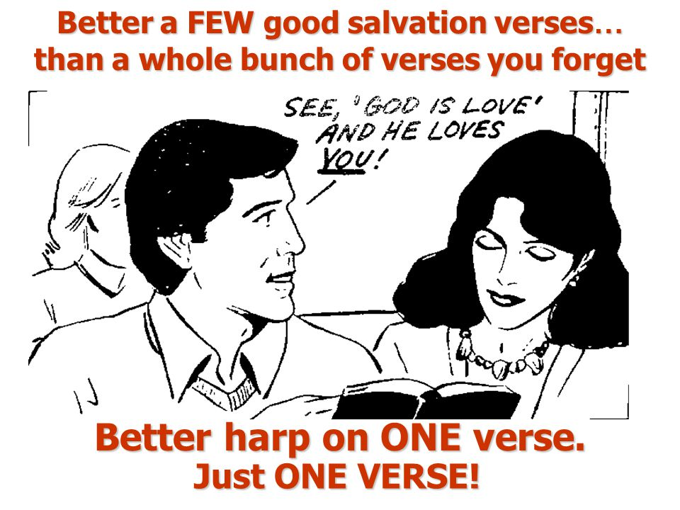 Better a FEW good salvation verses … than a whole bunch of verses you forget Better harp on ONE verse.