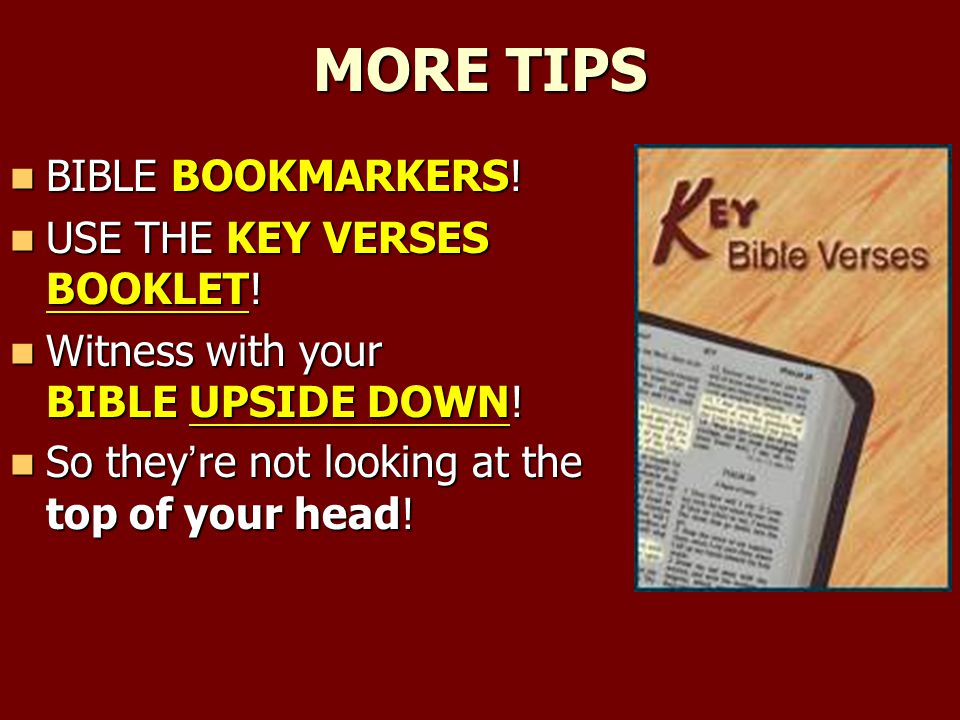 MORE TIPS BIBLE BOOKMARKERS! BIBLE BOOKMARKERS! USE THE KEY VERSES BOOKLET! USE THE KEY VERSES BOOKLET! Witness with your BIBLE UPSIDE DOWN! Witness w