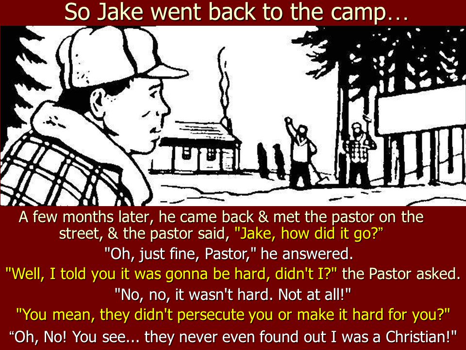 So Jake went back to the camp … A few months later, he came back & met the pastor on the street, & the pastor said,