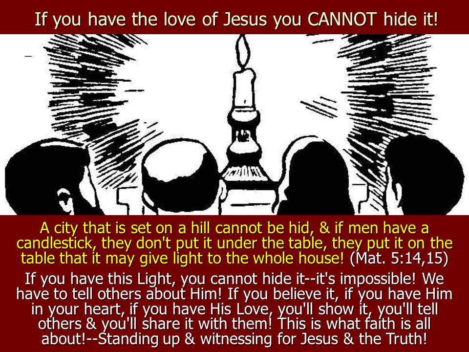 If you have the love of Jesus you CANNOT hide it! A city that is set on a hill cannot be hid, & if men have a candlestick, they don't put it under the
