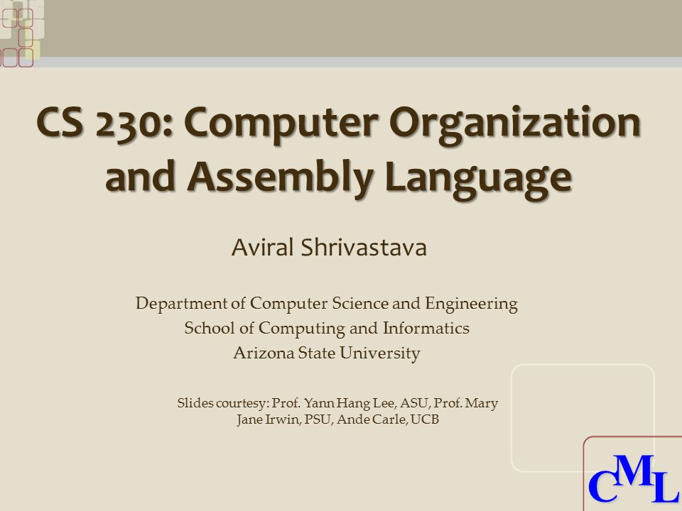 CML CML CS 230: Computer Organization and Assembly Language Aviral Shrivastava Department of Computer Science and Engineering School of Computing and Informatics Arizona State University Slides courtesy: Prof.