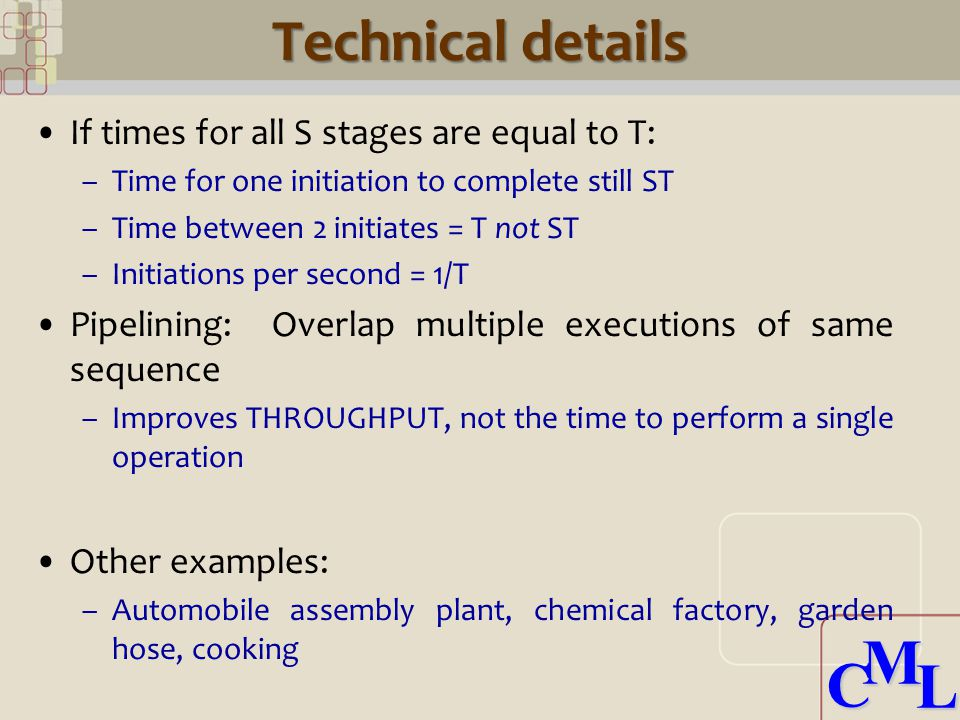 CML CML Technical details If times for all S stages are equal to T: –Time for one initiation to complete still ST –Time between 2 initiates = T not ST –Initiations per second = 1/T Pipelining: Overlap multiple executions of same sequence –Improves THROUGHPUT, not the time to perform a single operation Other examples: –Automobile assembly plant, chemical factory, garden hose, cooking