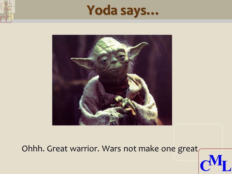 CML CML Yoda says… Ohhh. Great warrior. Wars not make one great