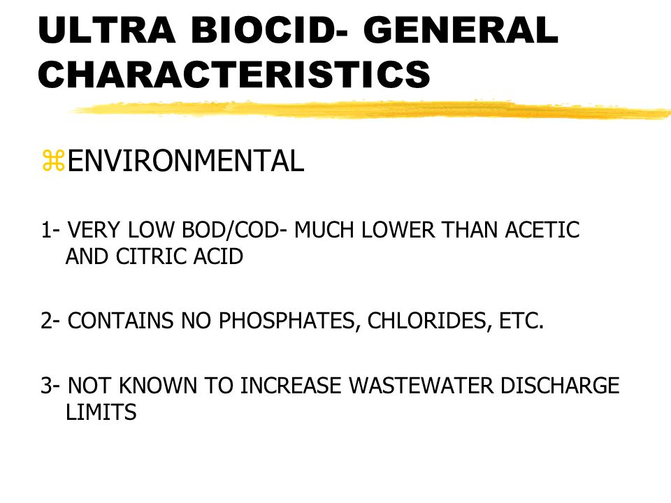 ULTRA BIOCID- GENERAL CHARACTERISTICS zENVIRONMENTAL 1- VERY LOW BOD/COD- MUCH LOWER THAN ACETIC AND CITRIC ACID 2- CONTAINS NO PHOSPHATES, CHLORIDES, ETC.