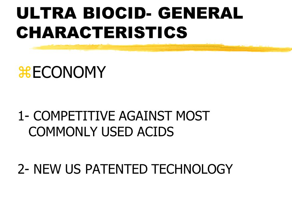 ULTRA BIOCID- GENERAL CHARACTERISTICS zECONOMY 1- COMPETITIVE AGAINST MOST COMMONLY USED ACIDS 2- NEW US PATENTED TECHNOLOGY