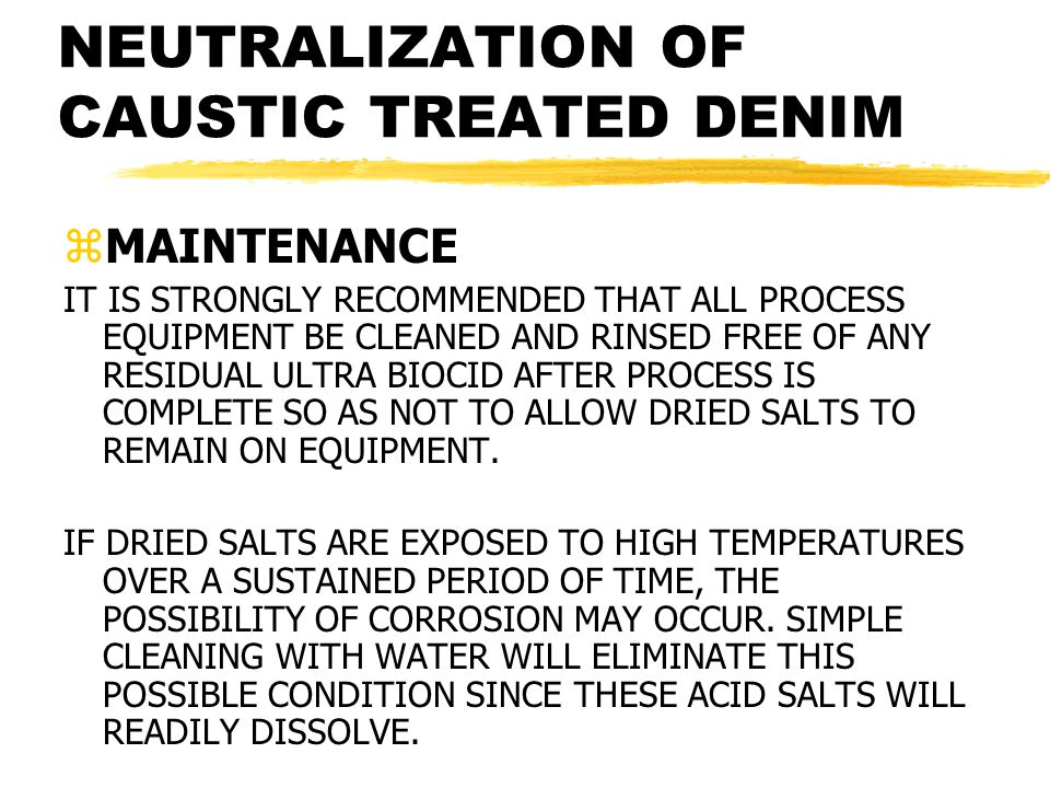 NEUTRALIZATION OF CAUSTIC TREATED DENIM zMAINTENANCE IT IS STRONGLY RECOMMENDED THAT ALL PROCESS EQUIPMENT BE CLEANED AND RINSED FREE OF ANY RESIDUAL ULTRA BIOCID AFTER PROCESS IS COMPLETE SO AS NOT TO ALLOW DRIED SALTS TO REMAIN ON EQUIPMENT.