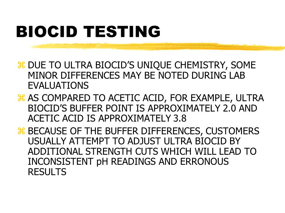 BIOCID TESTING zDUE TO ULTRA BIOCID'S UNIQUE CHEMISTRY, SOME MINOR DIFFERENCES MAY BE NOTED DURING LAB EVALUATIONS zAS COMPARED TO ACETIC ACID, FOR EXAMPLE, ULTRA BIOCID'S BUFFER POINT IS APPROXIMATELY 2.0 AND ACETIC ACID IS APPROXIMATELY 3.8 zBECAUSE OF THE BUFFER DIFFERENCES, CUSTOMERS USUALLY ATTEMPT TO ADJUST ULTRA BIOCID BY ADDITIONAL STRENGTH CUTS WHICH WILL LEAD TO INCONSISTENT pH READINGS AND ERRONOUS RESULTS