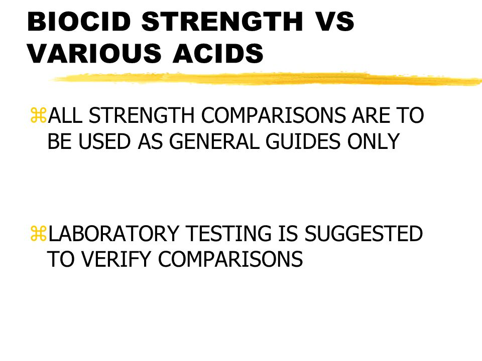 BIOCID STRENGTH VS VARIOUS ACIDS zALL STRENGTH COMPARISONS ARE TO BE USED AS GENERAL GUIDES ONLY zLABORATORY TESTING IS SUGGESTED TO VERIFY COMPARISON