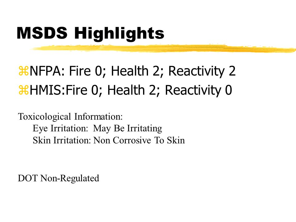 MSDS Highlights zNFPA: Fire 0; Health 2; Reactivity 2 zHMIS:Fire 0; Health 2; Reactivity 0 Toxicological Information: Eye Irritation: May Be Irritating Skin Irritation: Non Corrosive To Skin DOT Non-Regulated
