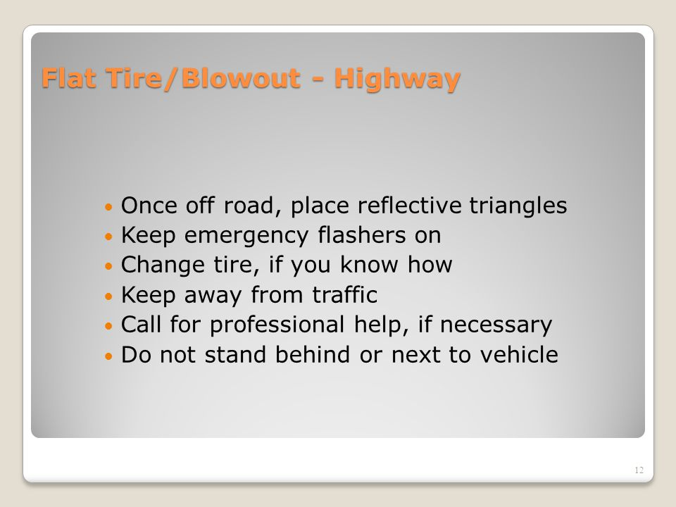 Flat Tire/Blowout - Highway Once off road, place reflective triangles Keep emergency flashers on Change tire, if you know how Keep away from traffic C