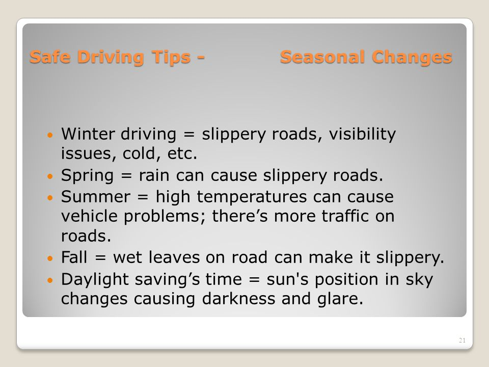 Safe Driving Tips - Seasonal Changes Winter driving = slippery roads, visibility issues, cold, etc. Spring = rain can cause slippery roads. Summer = h