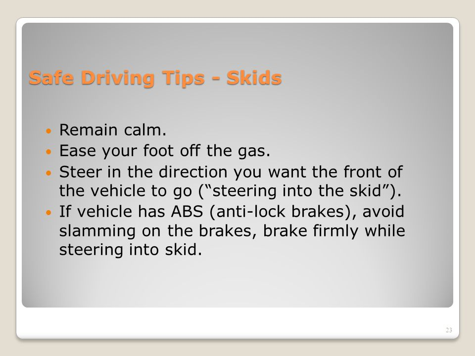 "Safe Driving Tips - Skids Remain calm. Ease your foot off the gas. Steer in the direction you want the front of the vehicle to go (""steering into the"