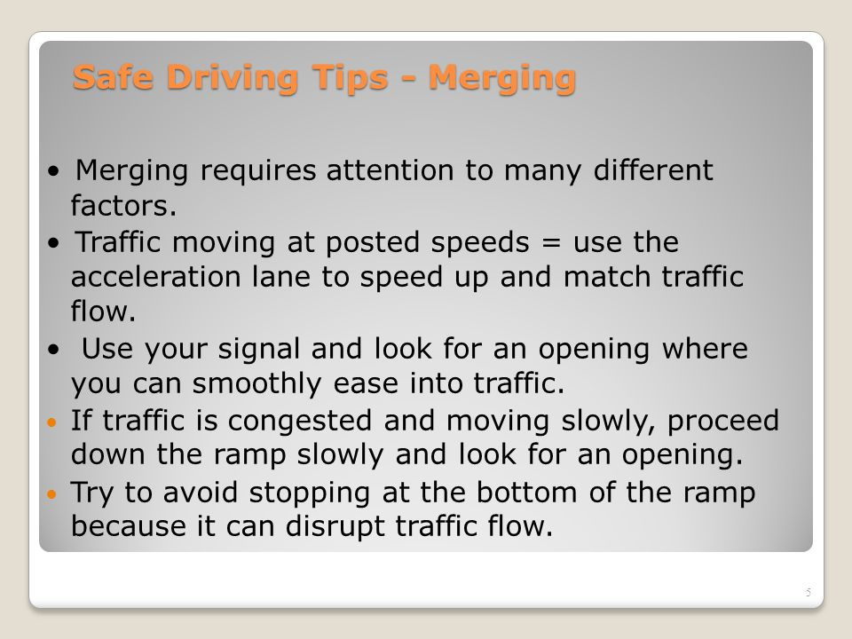 Safe Driving Tips - Merging Merging requires attention to many different factors. Traffic moving at posted speeds = use the acceleration lane to speed