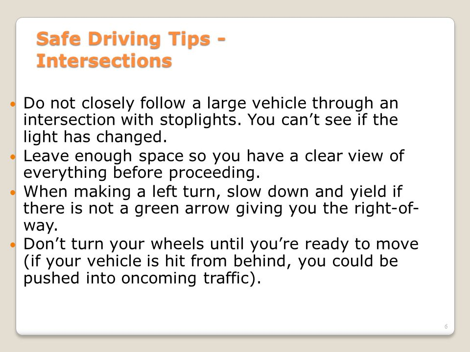 6 Safe Driving Tips - Intersections Do not closely follow a large vehicle through an intersection with stoplights. You can't see if the light has chan