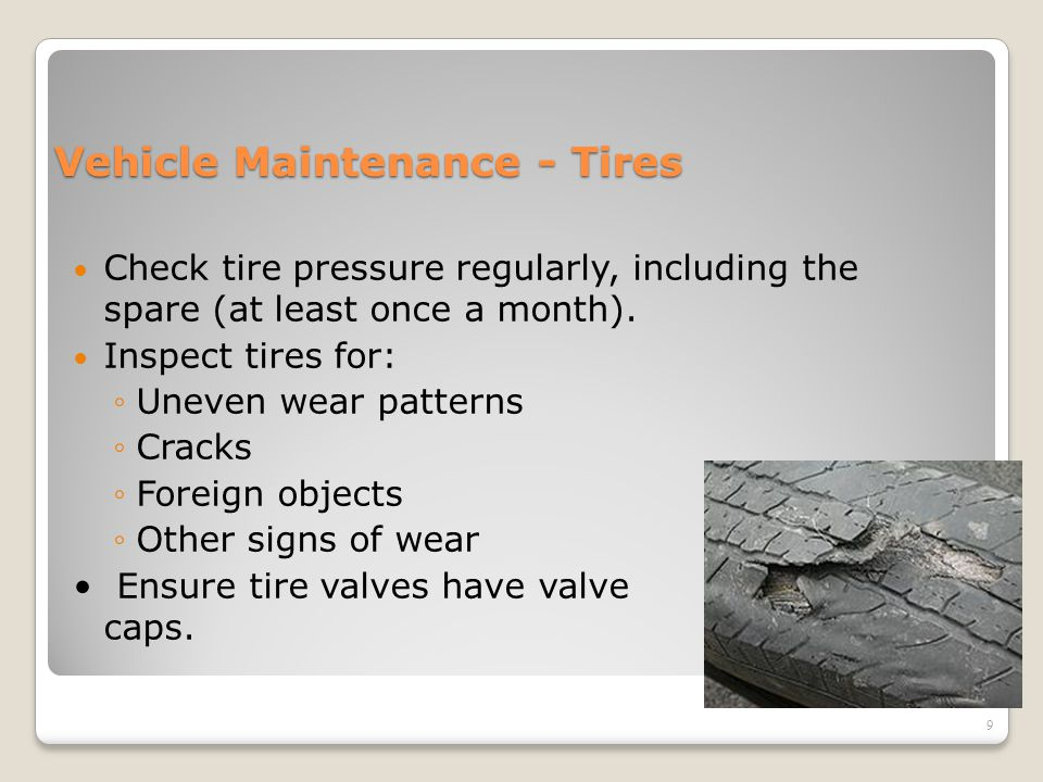 Vehicle Maintenance - Tires Check tire pressure regularly, including the spare (at least once a month). Inspect tires for: ◦Uneven wear patterns ◦Crac
