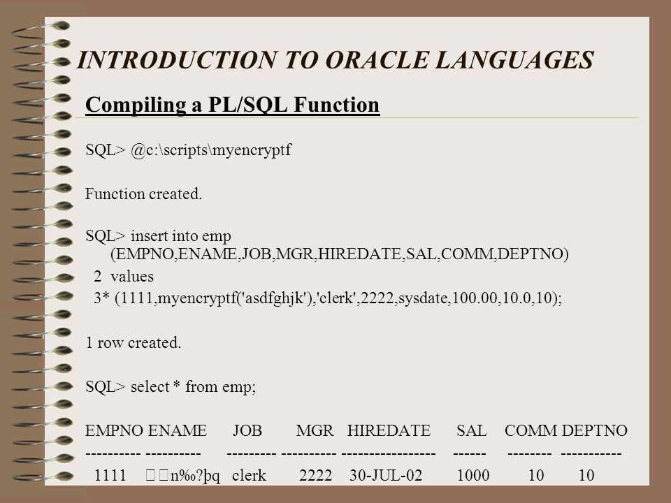 INTRODUCTION TO ORACLE LANGUAGES Compiling a PL/SQL Function SQL> @c:\scripts\myencryptf Function created.