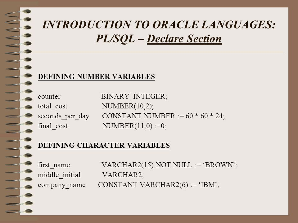 INTRODUCTION TO ORACLE LANGUAGES: PL/SQL – Declare Section DEFINING NUMBER VARIABLES counter BINARY_INTEGER; total_cost NUMBER(10,2); seconds_per_day CONSTANT NUMBER := 60 * 60 * 24; final_cost NUMBER(11,0) :=0; DEFINING CHARACTER VARIABLES first_name VARCHAR2(15) NOT NULL := 'BROWN'; middle_initial VARCHAR2; company_name CONSTANT VARCHAR2(6) := 'IBM';