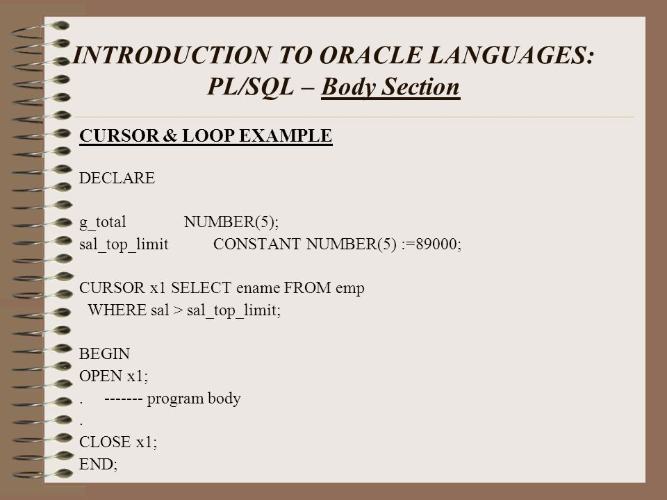 INTRODUCTION TO ORACLE LANGUAGES: PL/SQL – Body Section CURSOR & LOOP EXAMPLE DECLARE g_total NUMBER(5); sal_top_limit CONSTANT NUMBER(5) :=89000; CURSOR x1 SELECT ename FROM emp WHERE sal > sal_top_limit; BEGIN OPEN x1;.