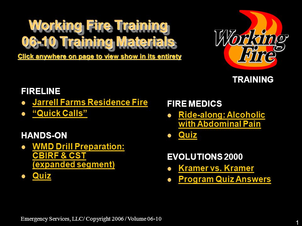 Emergency Services, LLC/ Copyright 2006 / Volume 06-10 2 Working Fire Training 06-10 Training Materials TRAINING All training methods and procedures presented in this Working Fire Training (WFT) video program and training materials are based on IFSTA, NFPA, NIOSH, OSHA and all other relevant industry regulations and standards and are presented as a part of generally accepted and acknowledged practices in the U.S.