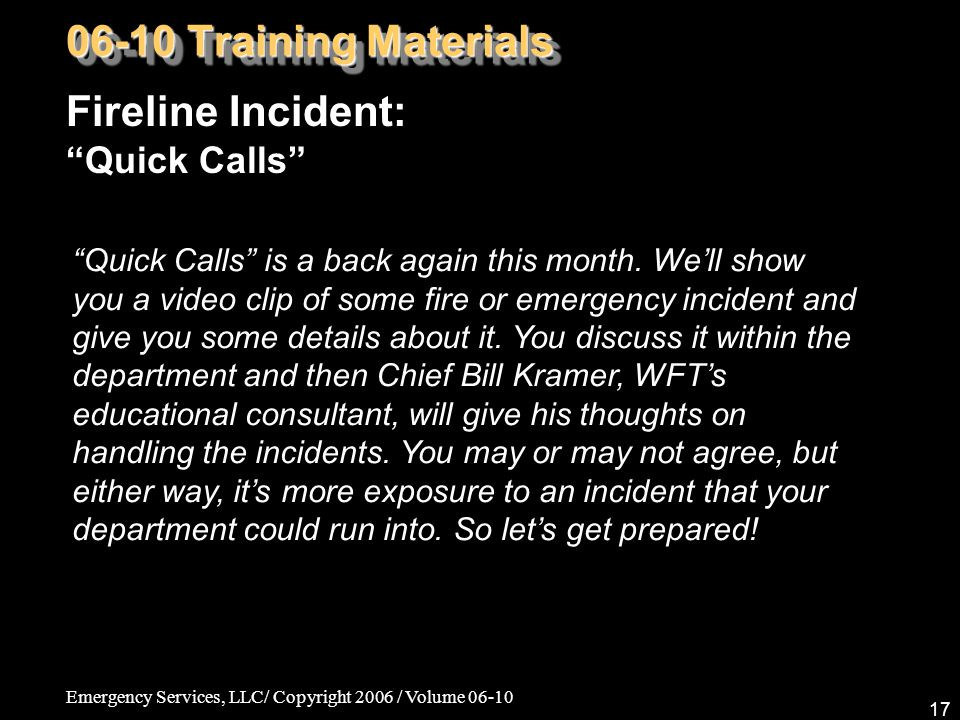 Emergency Services, LLC/ Copyright 2006 / Volume 06-10 17 Fireline Incident: Quick Calls 06-10 Training Materials Quick Calls is a back again this month.
