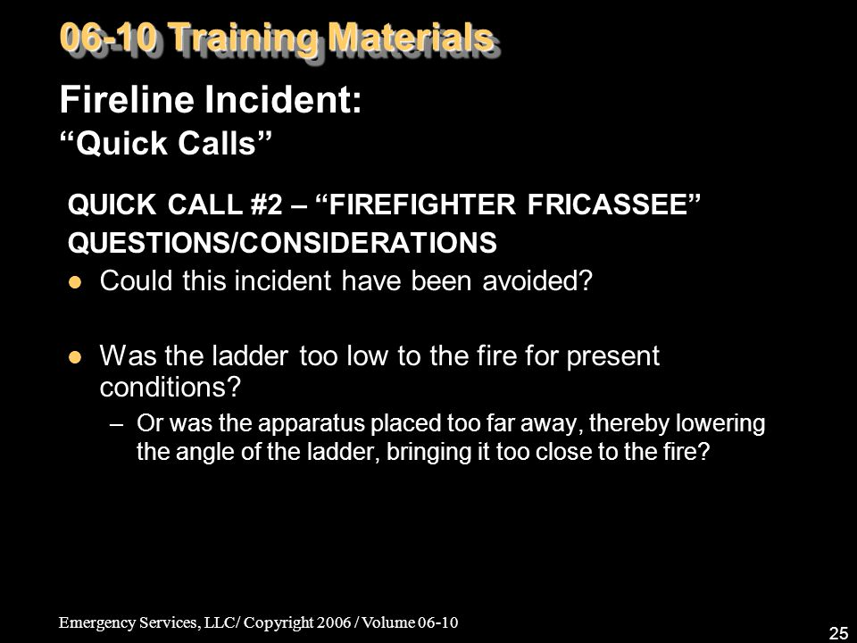 Emergency Services, LLC/ Copyright 2006 / Volume 06-10 25 QUICK CALL #2 – FIREFIGHTER FRICASSEE QUESTIONS/CONSIDERATIONS Could this incident have been avoided.