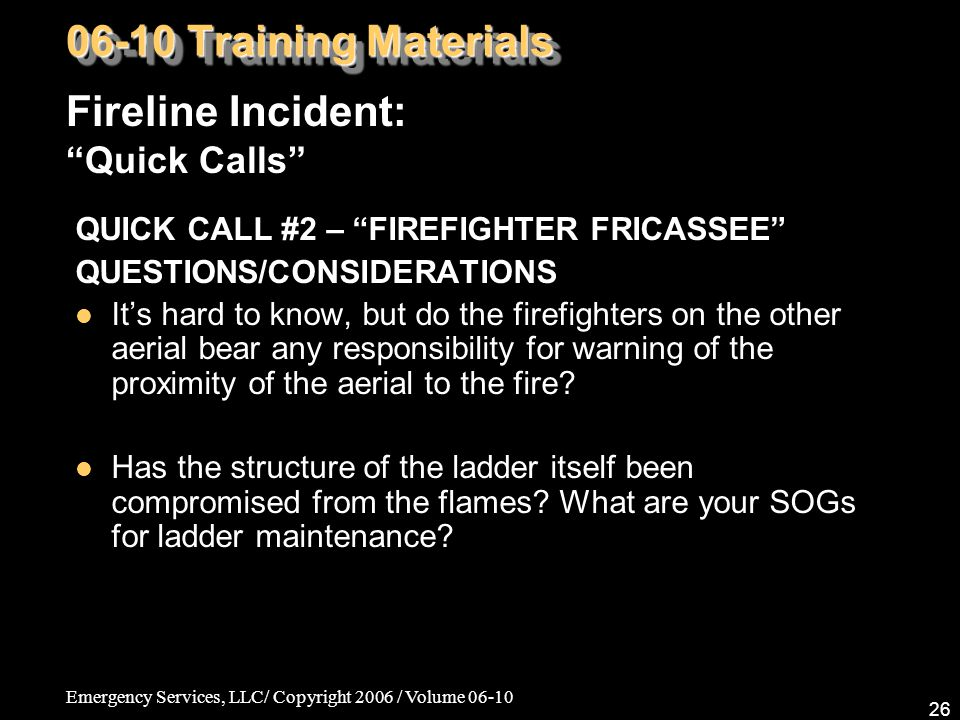 Emergency Services, LLC/ Copyright 2006 / Volume 06-10 26 QUICK CALL #2 – FIREFIGHTER FRICASSEE QUESTIONS/CONSIDERATIONS It's hard to know, but do the firefighters on the other aerial bear any responsibility for warning of the proximity of the aerial to the fire.