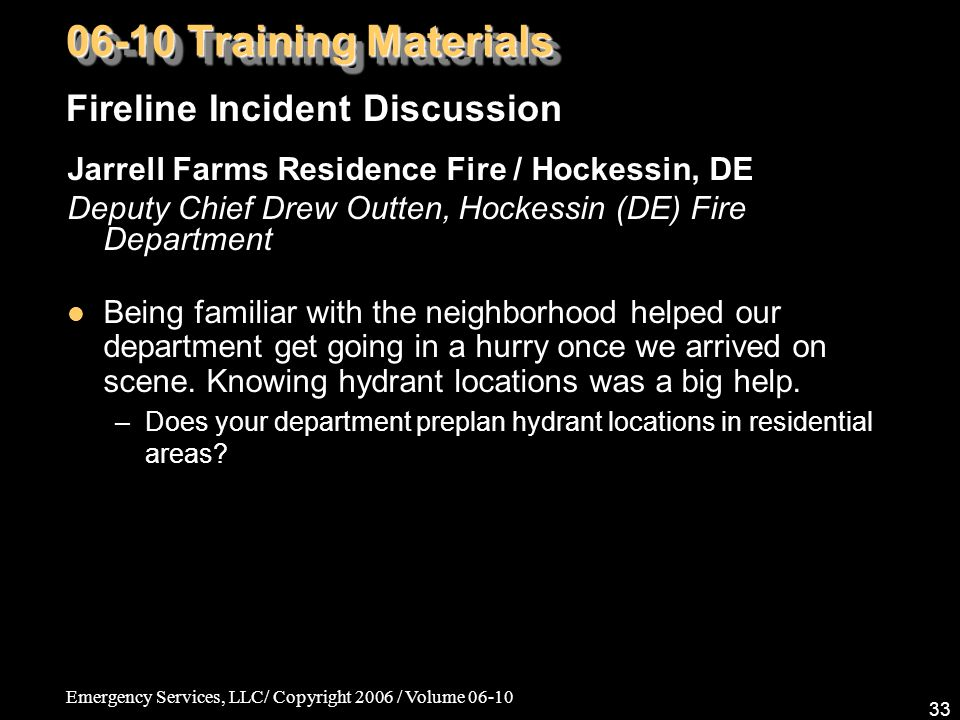 Emergency Services, LLC/ Copyright 2006 / Volume 06-10 33 Jarrell Farms Residence Fire / Hockessin, DE Deputy Chief Drew Outten, Hockessin (DE) Fire Department Being familiar with the neighborhood helped our department get going in a hurry once we arrived on scene.