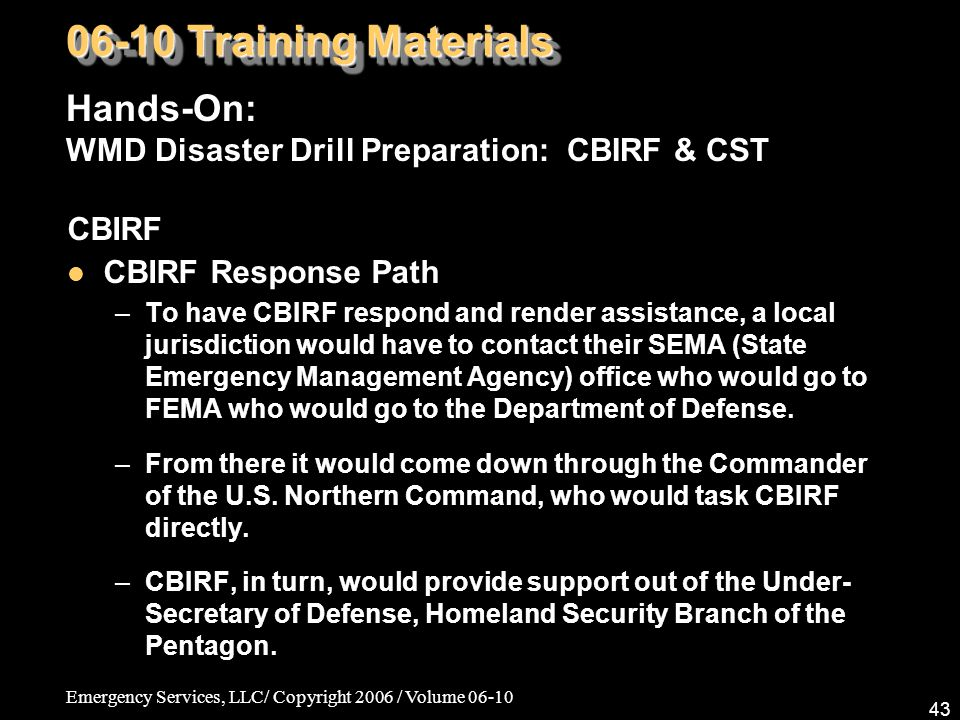 Emergency Services, LLC/ Copyright 2006 / Volume 06-10 43 CBIRF CBIRF Response Path –To have CBIRF respond and render assistance, a local jurisdiction would have to contact their SEMA (State Emergency Management Agency) office who would go to FEMA who would go to the Department of Defense.