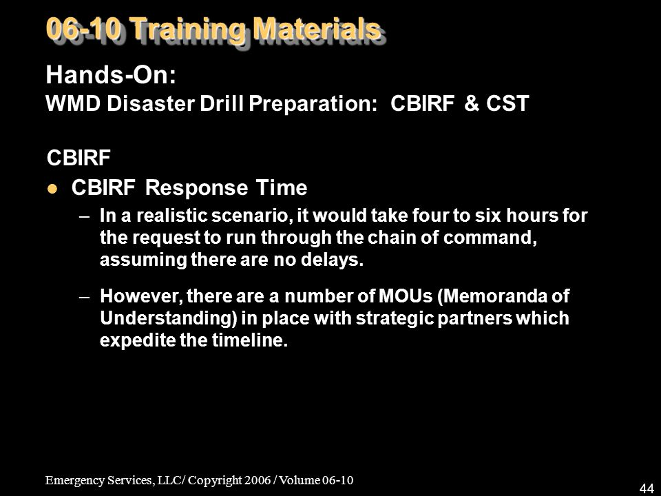 Emergency Services, LLC/ Copyright 2006 / Volume 06-10 44 CBIRF CBIRF Response Time –In a realistic scenario, it would take four to six hours for the request to run through the chain of command, assuming there are no delays.