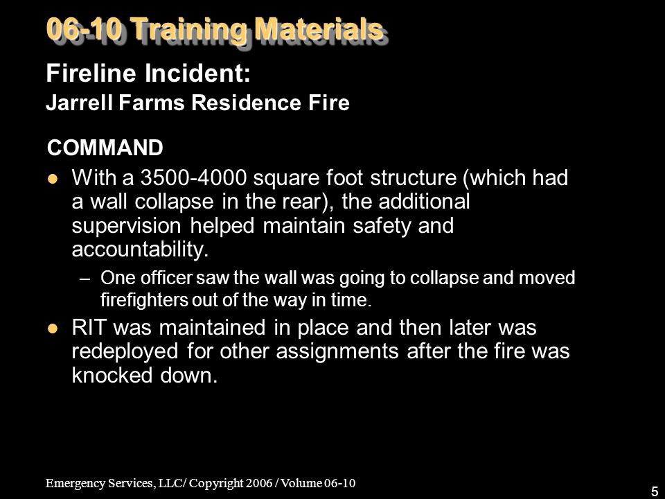 Emergency Services, LLC/ Copyright 2006 / Volume 06-10 5 COMMAND With a 3500-4000 square foot structure (which had a wall collapse in the rear), the additional supervision helped maintain safety and accountability.