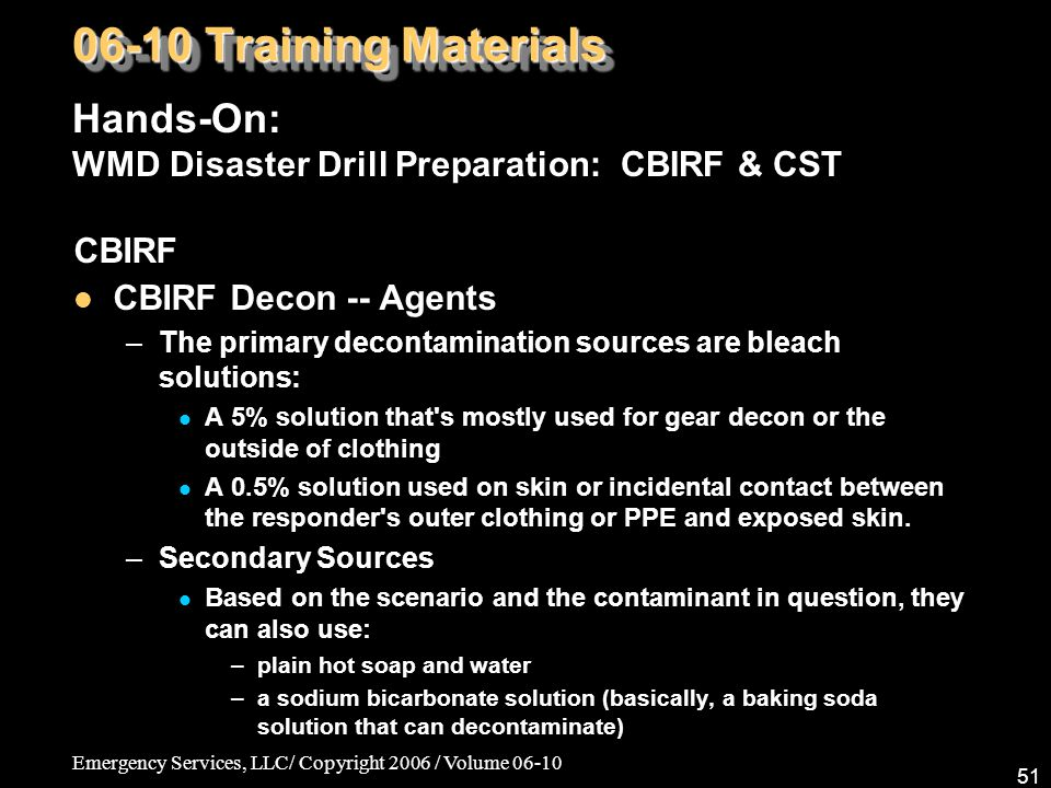 Emergency Services, LLC/ Copyright 2006 / Volume 06-10 51 CBIRF CBIRF Decon -- Agents –The primary decontamination sources are bleach solutions: A 5% solution that s mostly used for gear decon or the outside of clothing A 0.5% solution used on skin or incidental contact between the responder s outer clothing or PPE and exposed skin.