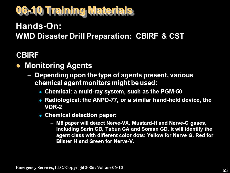 Emergency Services, LLC/ Copyright 2006 / Volume 06-10 53 CBIRF Monitoring Agents –Depending upon the type of agents present, various chemical agent monitors might be used: Chemical: a multi-ray system, such as the PGM-50 Radiological: the ANPD-77, or a similar hand-held device, the VDR-2 Chemical detection paper: –M8 paper will detect Nerve-VX, Mustard-H and Nerve-G gases, including Sarin GB, Tabun GA and Soman GD.
