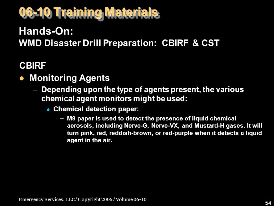 Emergency Services, LLC/ Copyright 2006 / Volume 06-10 54 CBIRF Monitoring Agents –Depending upon the type of agents present, the various chemical agent monitors might be used: Chemical detection paper: –M9 paper is used to detect the presence of liquid chemical aerosols, including Nerve-G, Nerve-VX, and Mustard-H gases.
