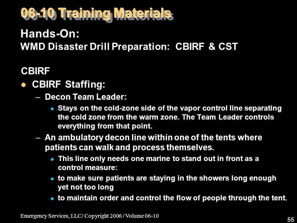 Emergency Services, LLC/ Copyright 2006 / Volume 06-10 55 CBIRF CBIRF Staffing: –Decon Team Leader: Stays on the cold-zone side of the vapor control line separating the cold zone from the warm zone.