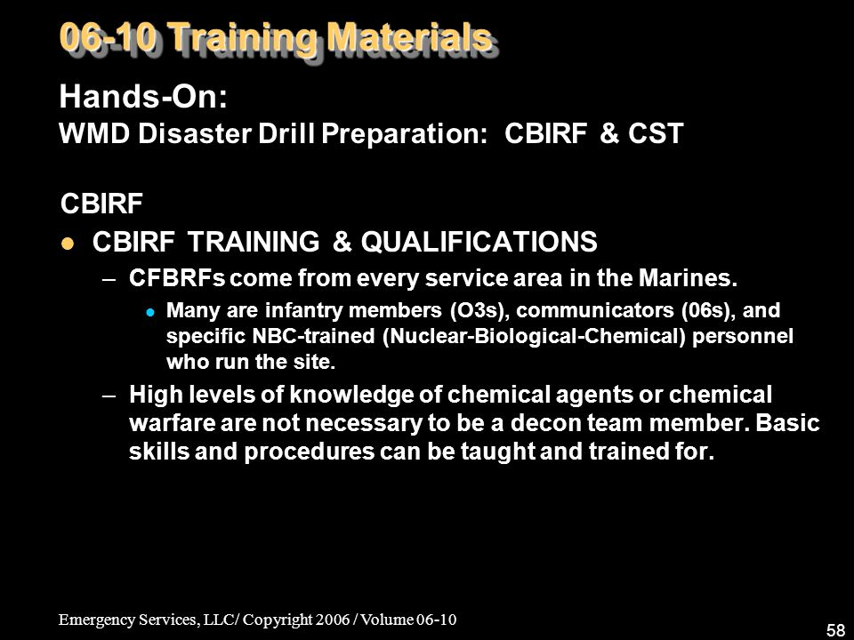 Emergency Services, LLC/ Copyright 2006 / Volume 06-10 58 CBIRF CBIRF TRAINING & QUALIFICATIONS –CFBRFs come from every service area in the Marines.
