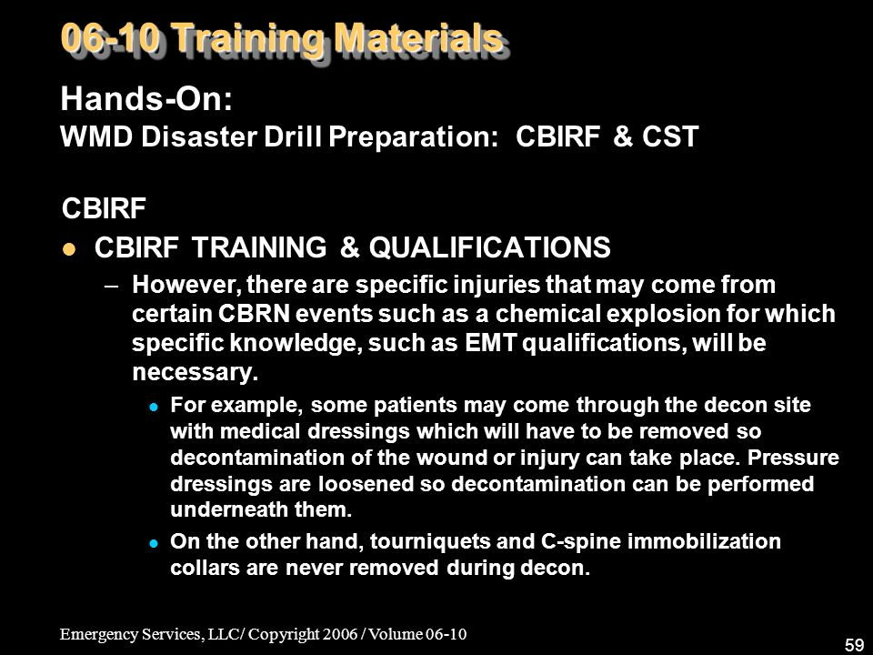 Emergency Services, LLC/ Copyright 2006 / Volume 06-10 59 CBIRF CBIRF TRAINING & QUALIFICATIONS –However, there are specific injuries that may come from certain CBRN events such as a chemical explosion for which specific knowledge, such as EMT qualifications, will be necessary.