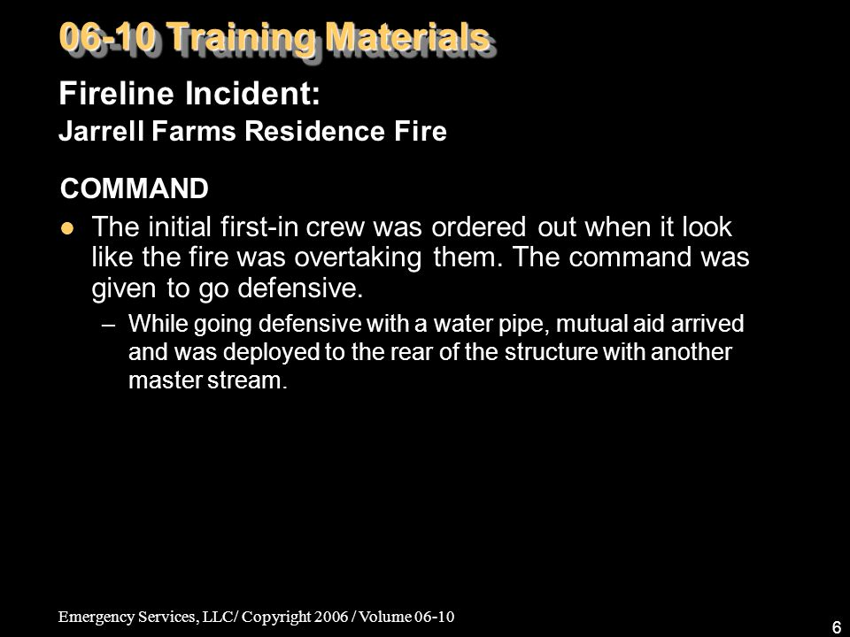 Emergency Services, LLC/ Copyright 2006 / Volume 06-10 6 COMMAND The initial first-in crew was ordered out when it look like the fire was overtaking them.