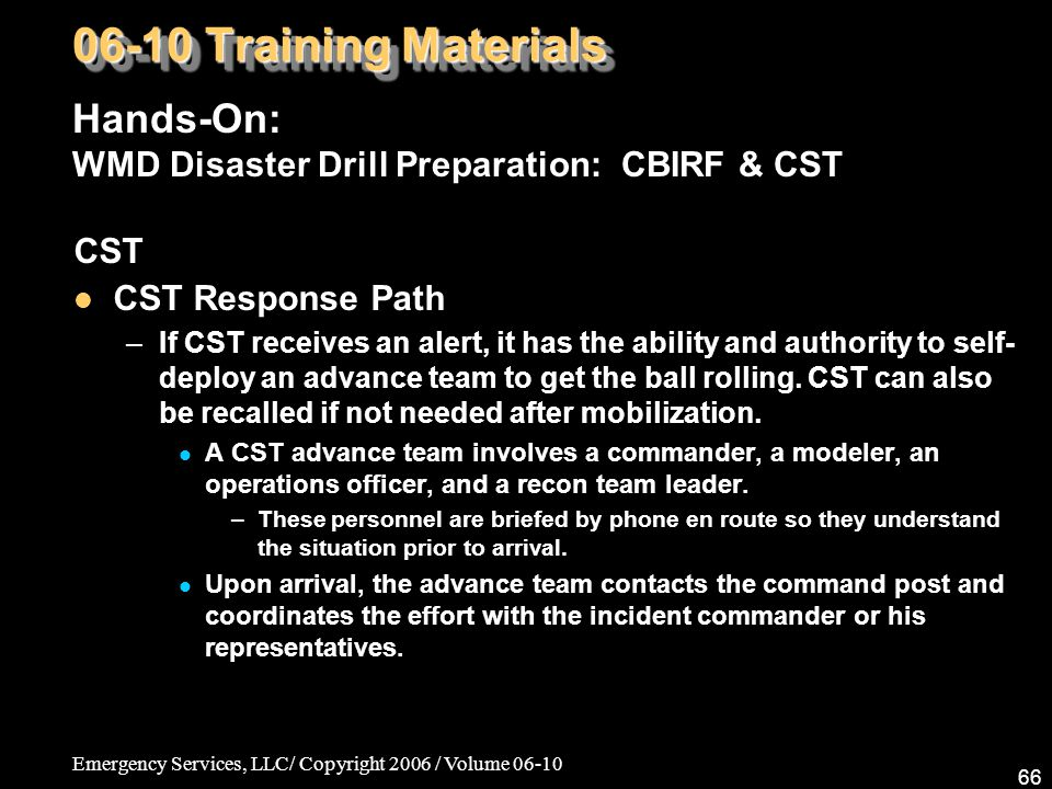 Emergency Services, LLC/ Copyright 2006 / Volume 06-10 66 CST CST Response Path –If CST receives an alert, it has the ability and authority to self- deploy an advance team to get the ball rolling.