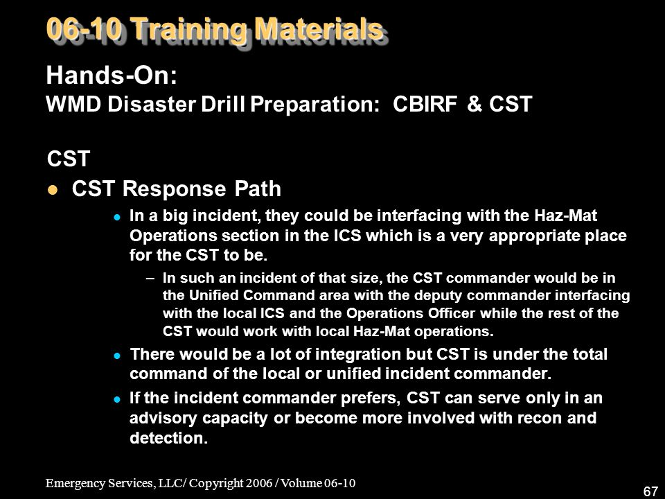 Emergency Services, LLC/ Copyright 2006 / Volume 06-10 67 CST CST Response Path In a big incident, they could be interfacing with the Haz-Mat Operations section in the ICS which is a very appropriate place for the CST to be.
