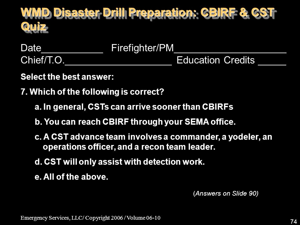 Emergency Services, LLC/ Copyright 2006 / Volume 06-10 74 Date___________ Firefighter/PM____________________ Chief/T.O.___________________ Education Credits _____ Select the best answer: 7.