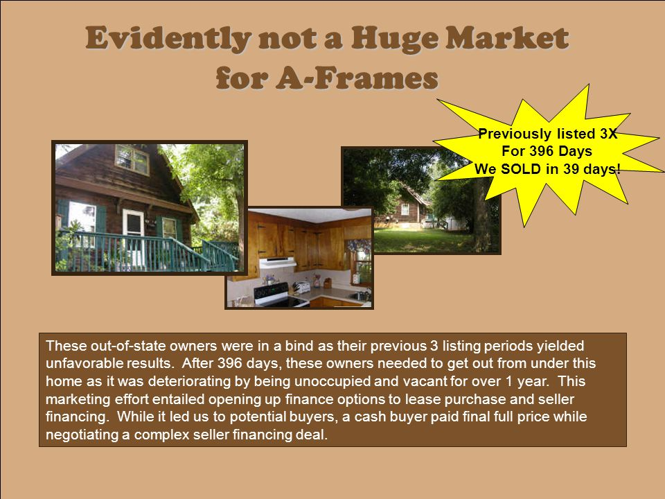 Evidently not a Huge Market for A-Frames These out-of-state owners were in a bind as their previous 3 listing periods yielded unfavorable results.