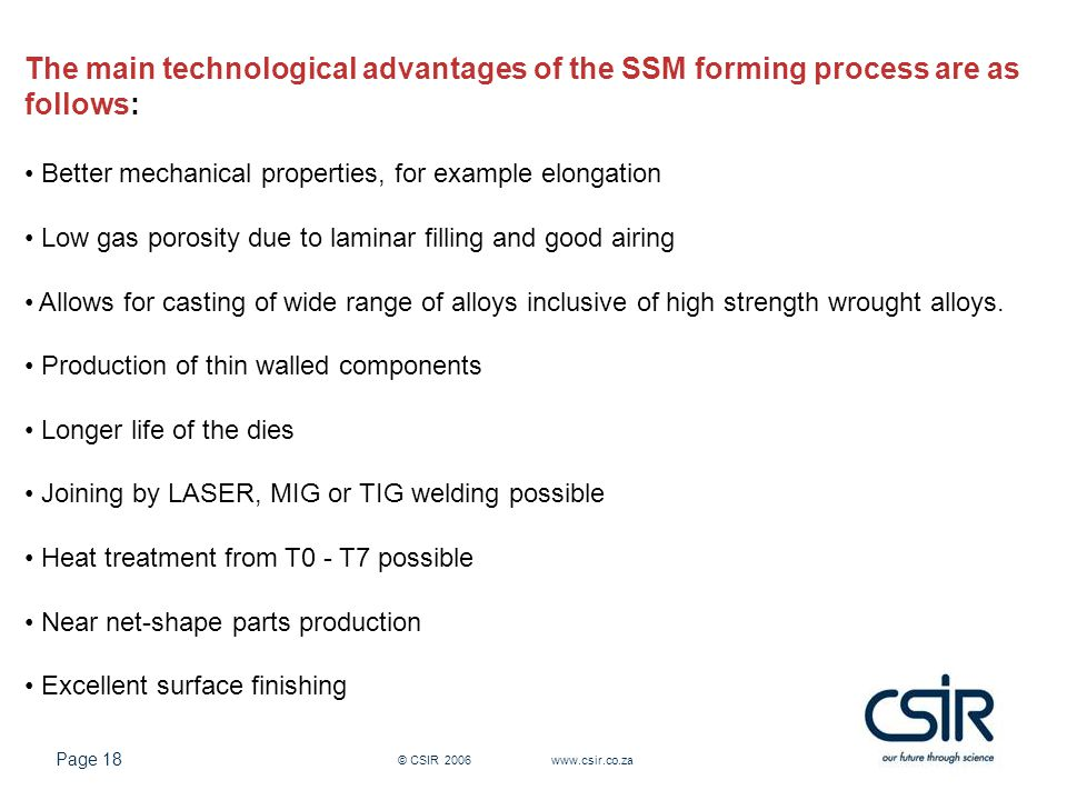Page 18 © CSIR 2006 www.csir.co.za The main technological advantages of the SSM forming process are as follows: Better mechanical properties, for example elongation Low gas porosity due to laminar filling and good airing Allows for casting of wide range of alloys inclusive of high strength wrought alloys.