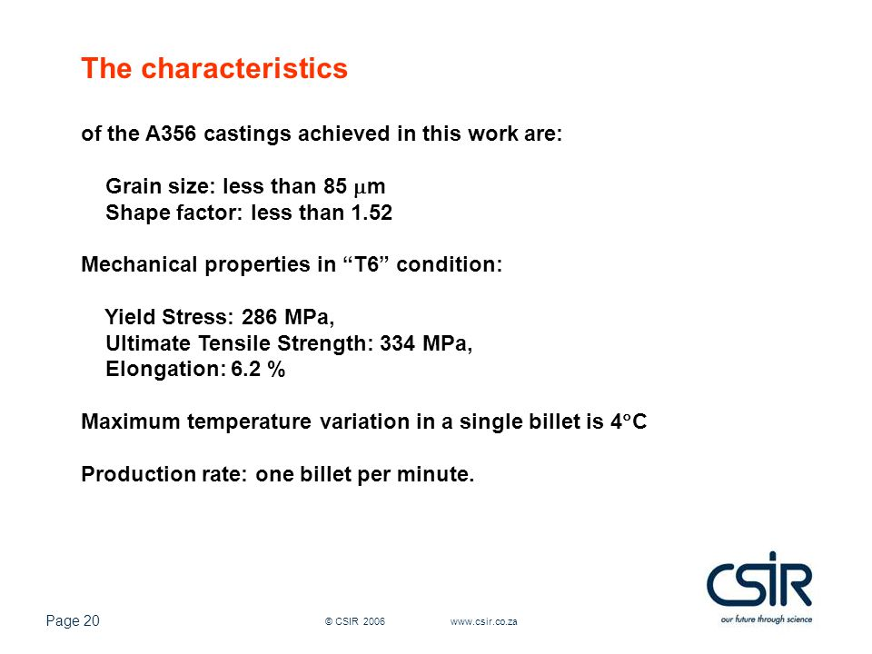 Page 20 © CSIR 2006 www.csir.co.za The characteristics of the A356 castings achieved in this work are: Grain size: less than 85  m Shape factor: less than 1.52 Mechanical properties in T6 condition: Yield Stress: 286 MPa, Ultimate Tensile Strength: 334 MPa, Elongation: 6.2 % Maximum temperature variation in a single billet is 4  C Production rate: one billet per minute.