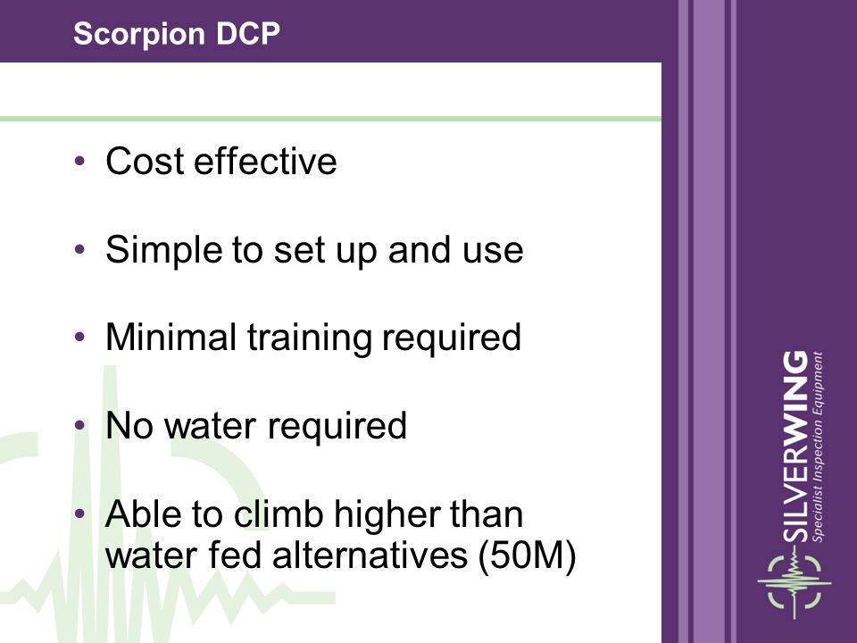 Scorpion DCP Cost effective Simple to set up and use Minimal training required No water required Able to climb higher than water fed alternatives (50M