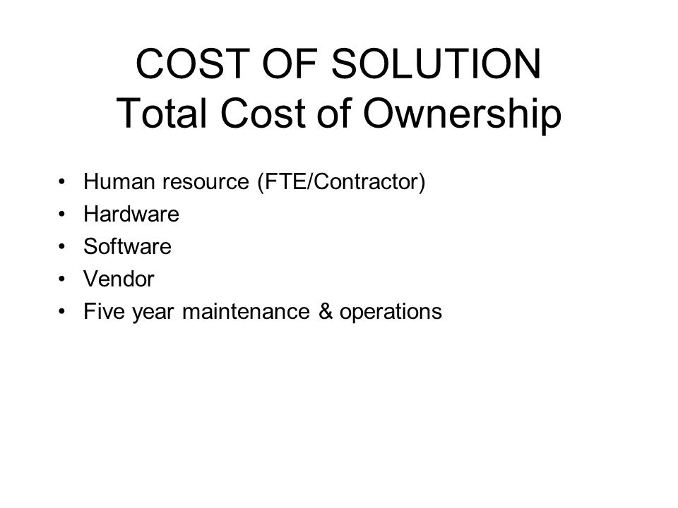 COST OF SOLUTION Total Cost of Ownership Human resource (FTE/Contractor) Hardware Software Vendor Five year maintenance & operations