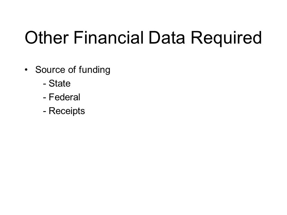 Other Financial Data Required Source of funding - State - Federal - Receipts
