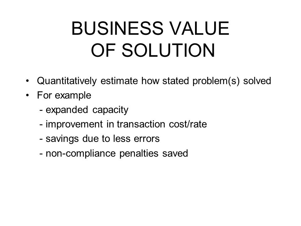 BUSINESS VALUE OF SOLUTION Quantitatively estimate how stated problem(s) solved For example - expanded capacity - improvement in transaction cost/rate - savings due to less errors - non-compliance penalties saved