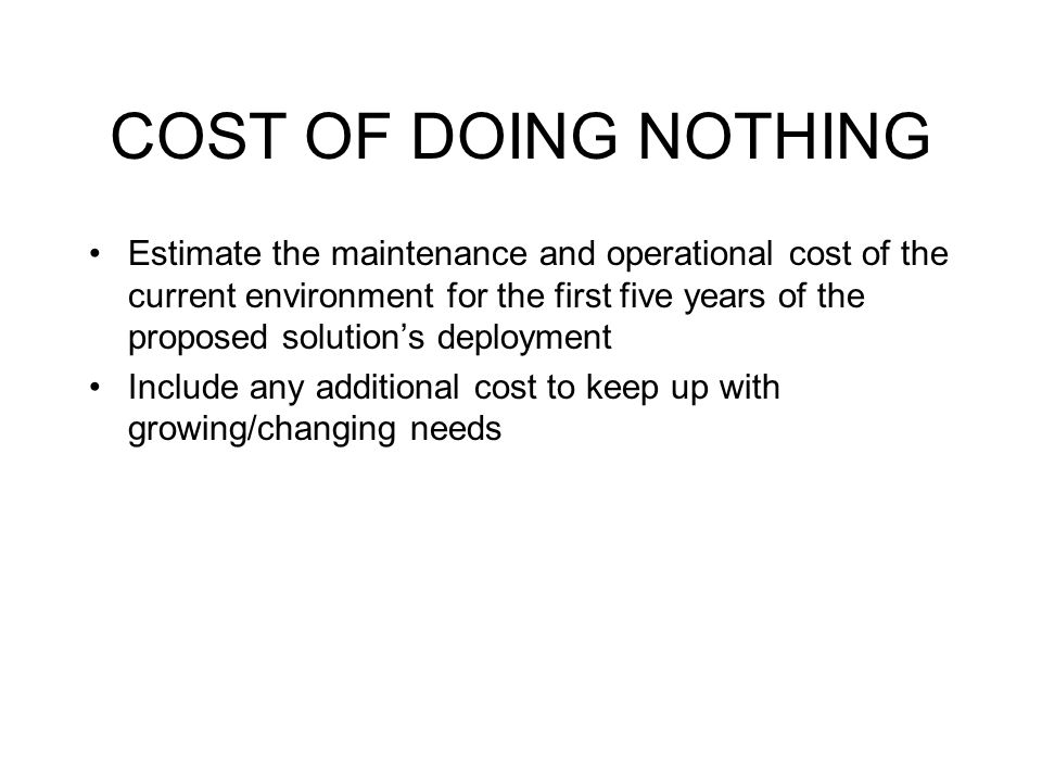 COST OF DOING NOTHING Estimate the maintenance and operational cost of the current environment for the first five years of the proposed solution's deployment Include any additional cost to keep up with growing/changing needs