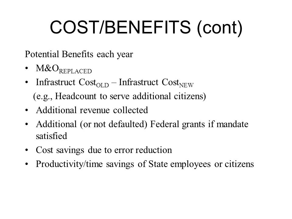 COST/BENEFITS (cont) Potential Benefits each year M&O REPLACED Infrastruct Cost OLD – Infrastruct Cost NEW (e.g., Headcount to serve additional citizens) Additional revenue collected Additional (or not defaulted) Federal grants if mandate satisfied Cost savings due to error reduction Productivity/time savings of State employees or citizens