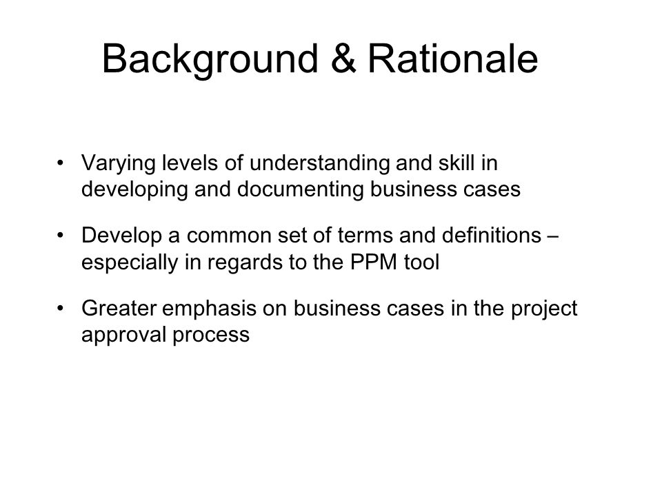 Background & Rationale Varying levels of understanding and skill in developing and documenting business cases Develop a common set of terms and definitions – especially in regards to the PPM tool Greater emphasis on business cases in the project approval process